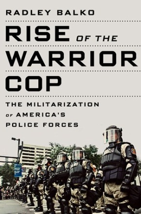 Reflections Occasioned by The Rise of the Warrior Cop by Radley Balko